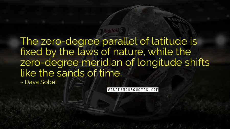 Dava Sobel quotes: The zero-degree parallel of latitude is fixed by the laws of nature, while the zero-degree meridian of longitude shifts like the sands of time.