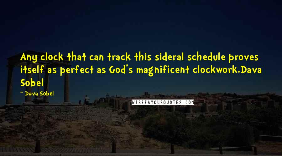 Dava Sobel quotes: Any clock that can track this sideral schedule proves itself as perfect as God's magnificent clockwork.Dava Sobel