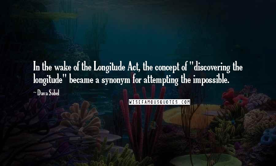 "Dava Sobel quotes: In the wake of the Longitude Act, the concept of ""discovering the longitude"" became a synonym for attempting the impossible."