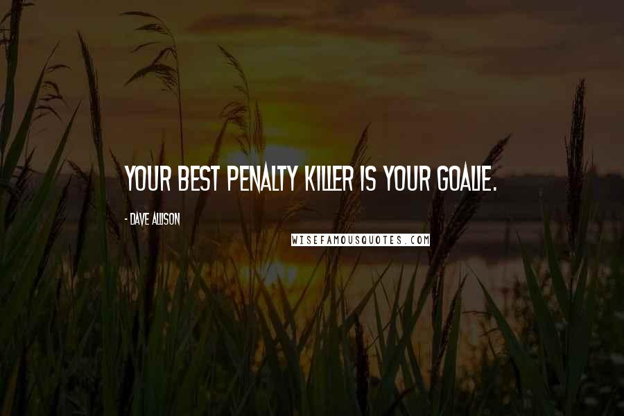 Dave Allison quotes: Your best penalty killer is your goalie.