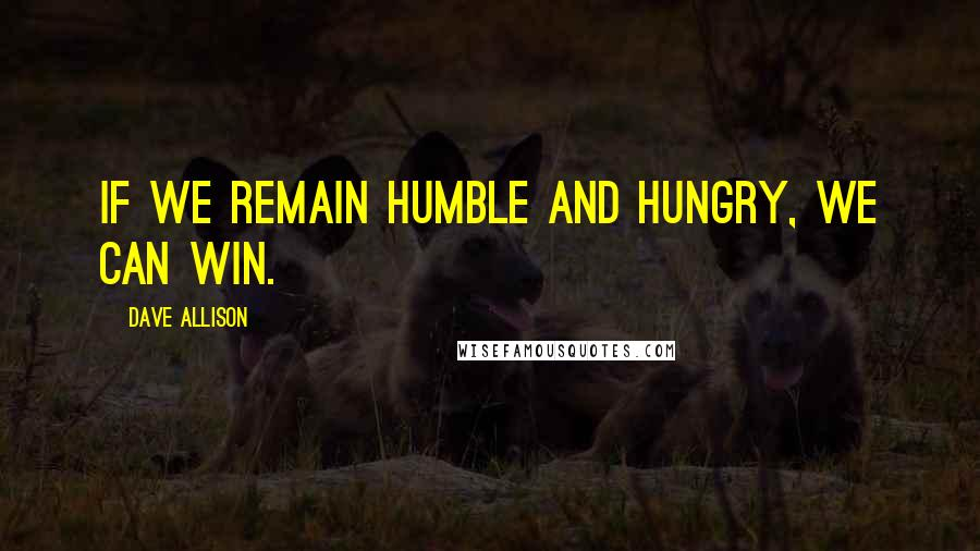 Dave Allison quotes: If we remain humble and hungry, we can win.