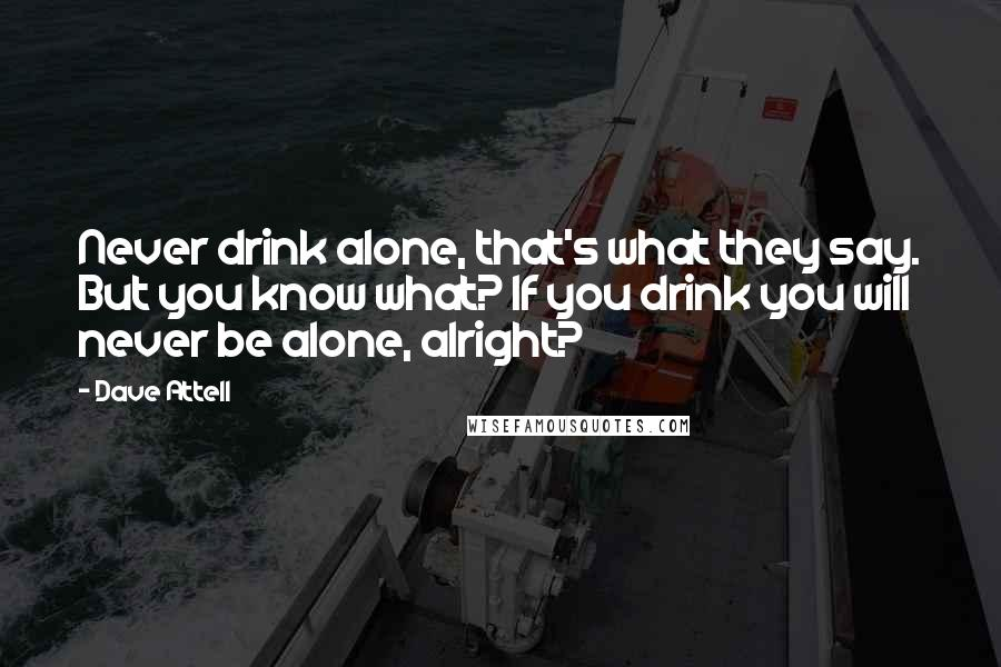 Dave Attell quotes: Never drink alone, that's what they say. But you know what? If you drink you will never be alone, alright?