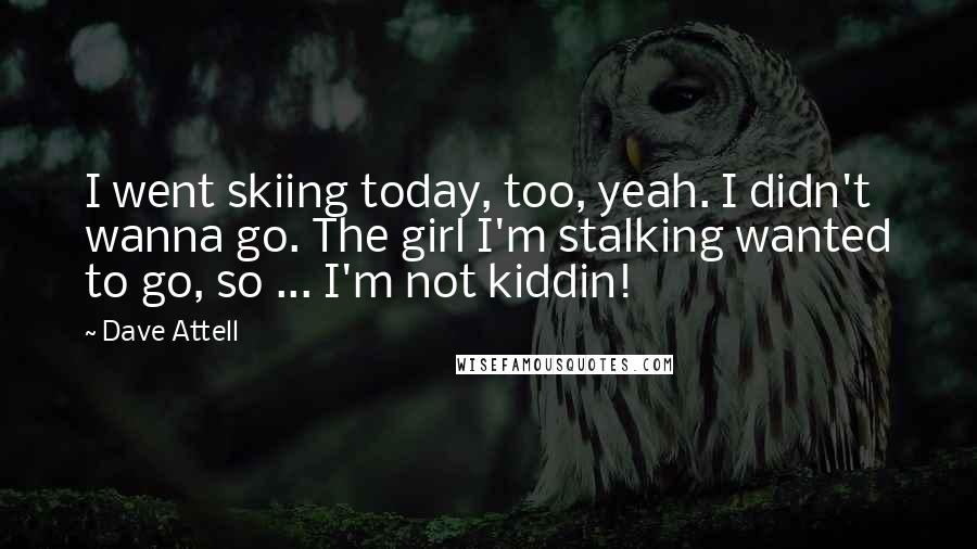 Dave Attell quotes: I went skiing today, too, yeah. I didn't wanna go. The girl I'm stalking wanted to go, so ... I'm not kiddin!