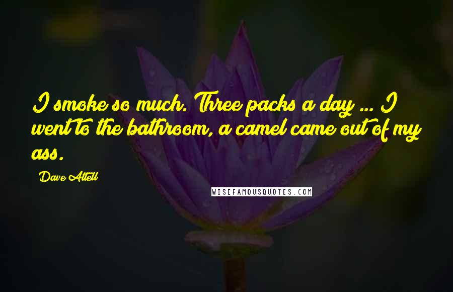 Dave Attell quotes: I smoke so much. Three packs a day ... I went to the bathroom, a camel came out of my ass.
