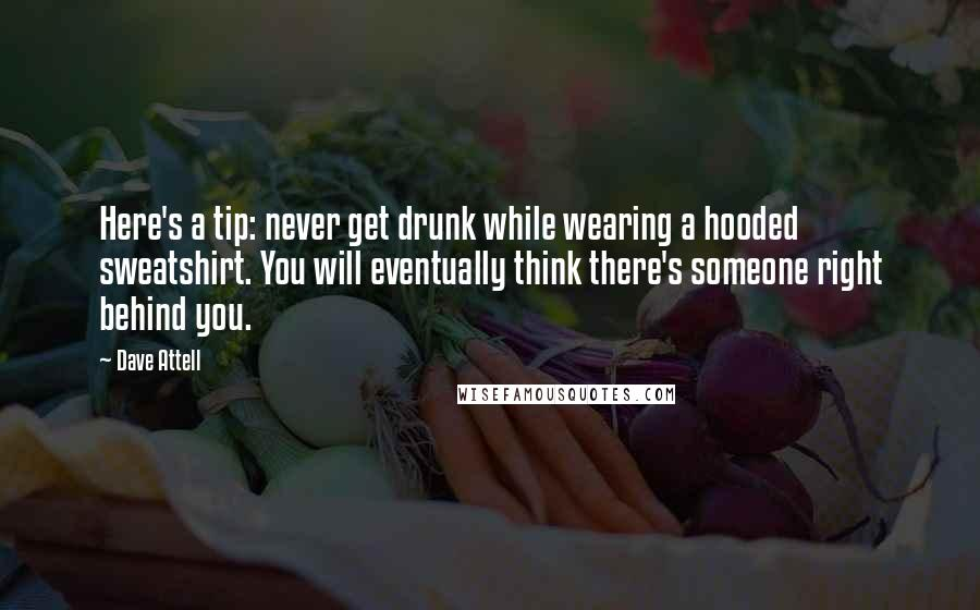Dave Attell quotes: Here's a tip: never get drunk while wearing a hooded sweatshirt. You will eventually think there's someone right behind you.