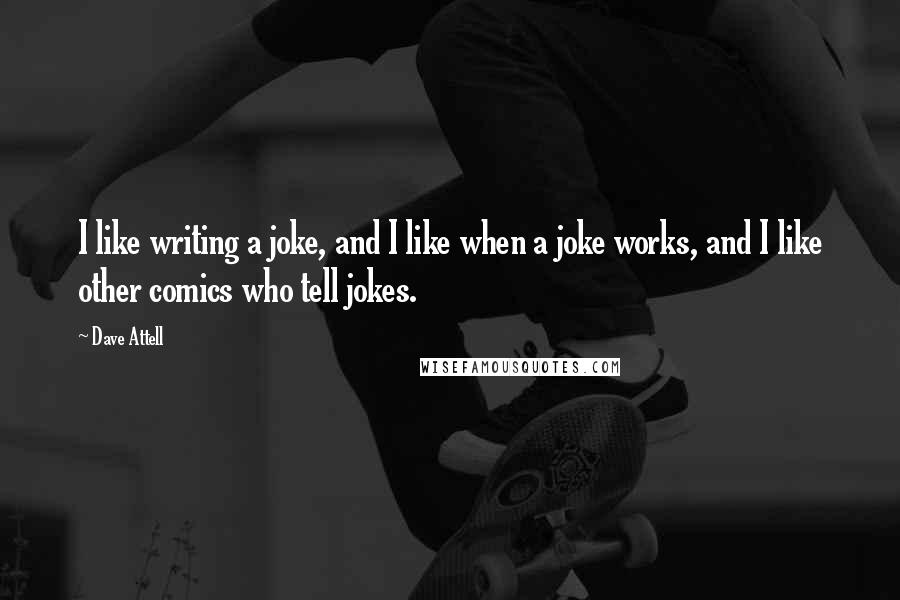 Dave Attell quotes: I like writing a joke, and I like when a joke works, and I like other comics who tell jokes.