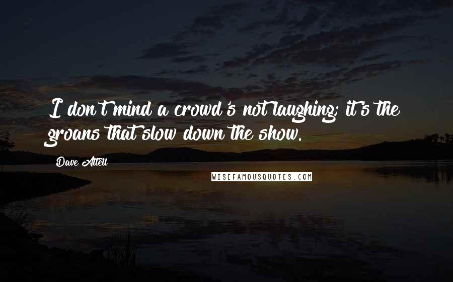 Dave Attell quotes: I don't mind a crowd's not laughing; it's the groans that slow down the show.