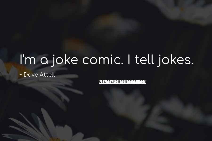 Dave Attell quotes: I'm a joke comic. I tell jokes.