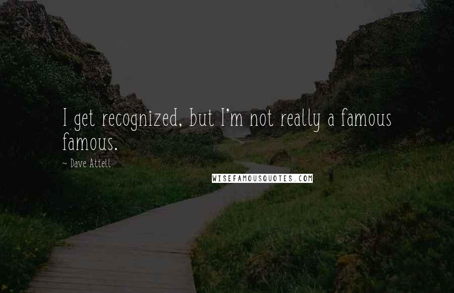 Dave Attell quotes: I get recognized, but I'm not really a famous famous.