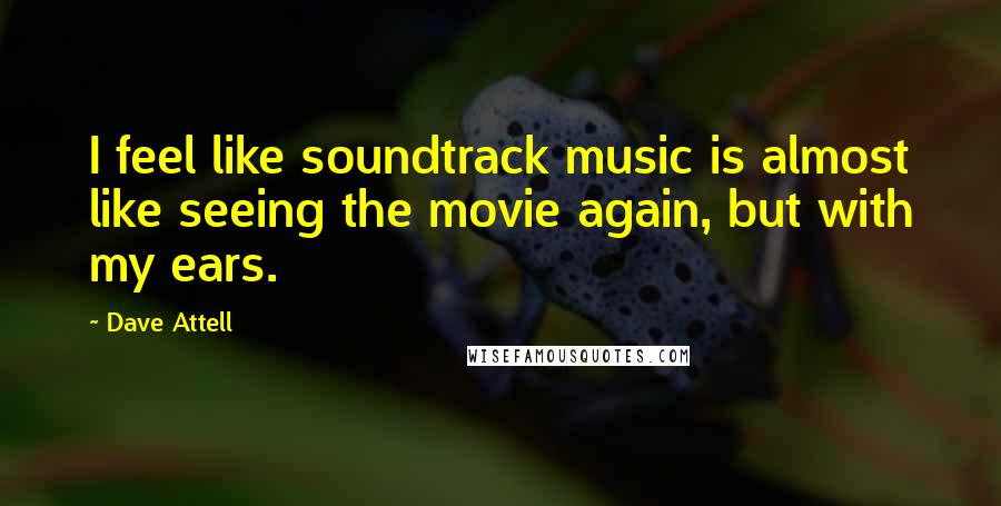Dave Attell quotes: I feel like soundtrack music is almost like seeing the movie again, but with my ears.