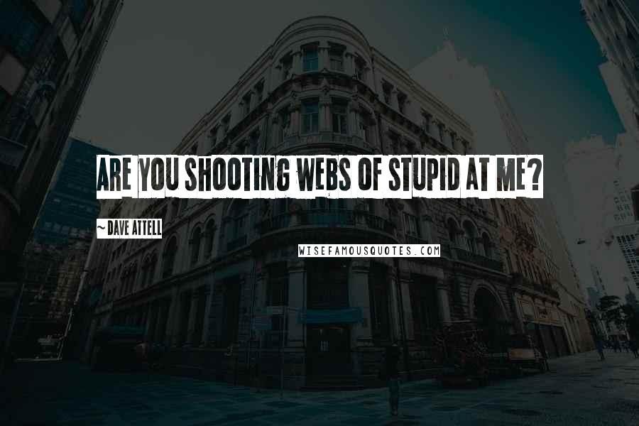 Dave Attell quotes: Are you shooting webs of stupid at me?