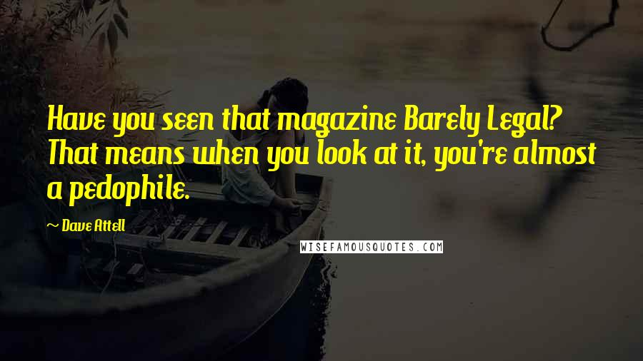 Dave Attell quotes: Have you seen that magazine Barely Legal? That means when you look at it, you're almost a pedophile.