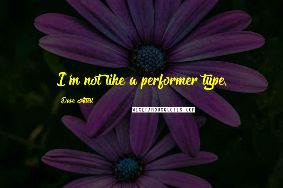 Dave Attell quotes: I'm not like a performer type.
