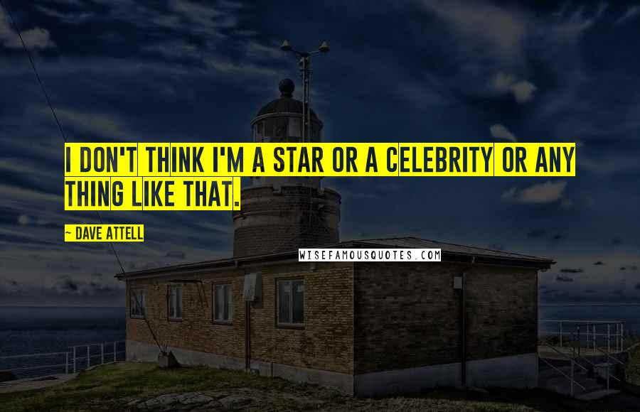 Dave Attell quotes: I don't think I'm a star or a celebrity or any thing like that.
