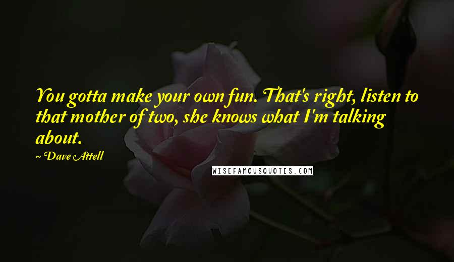 Dave Attell quotes: You gotta make your own fun. That's right, listen to that mother of two, she knows what I'm talking about.