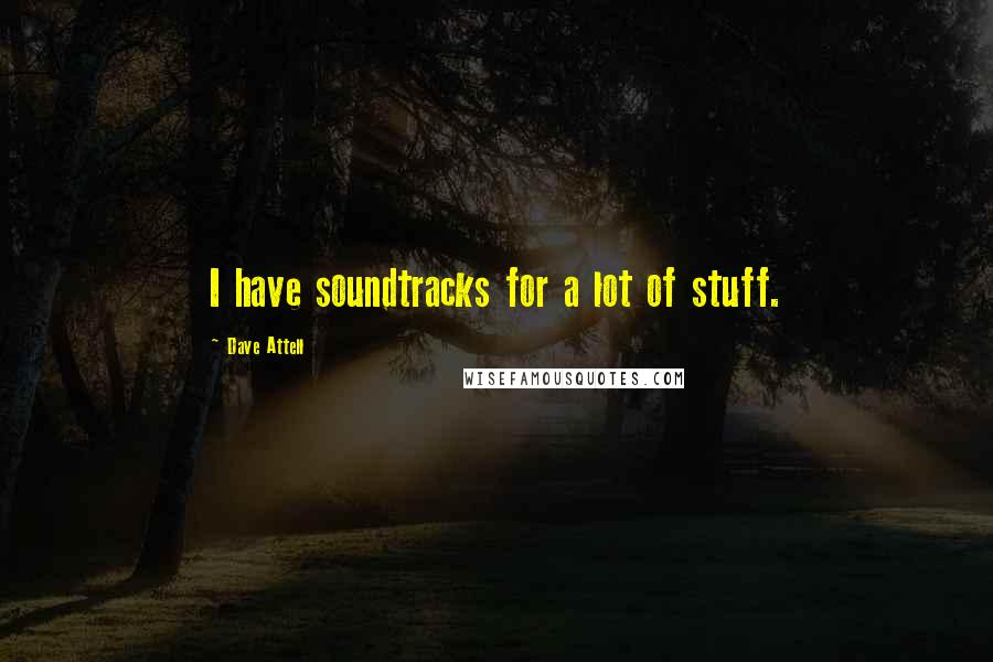 Dave Attell quotes: I have soundtracks for a lot of stuff.