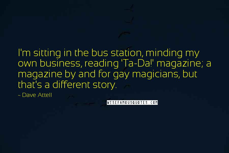 Dave Attell quotes: I'm sitting in the bus station, minding my own business, reading 'Ta-Da!' magazine; a magazine by and for gay magicians, but that's a different story.