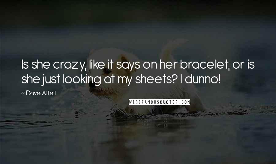 Dave Attell quotes: Is she crazy, like it says on her bracelet, or is she just looking at my sheets? I dunno!