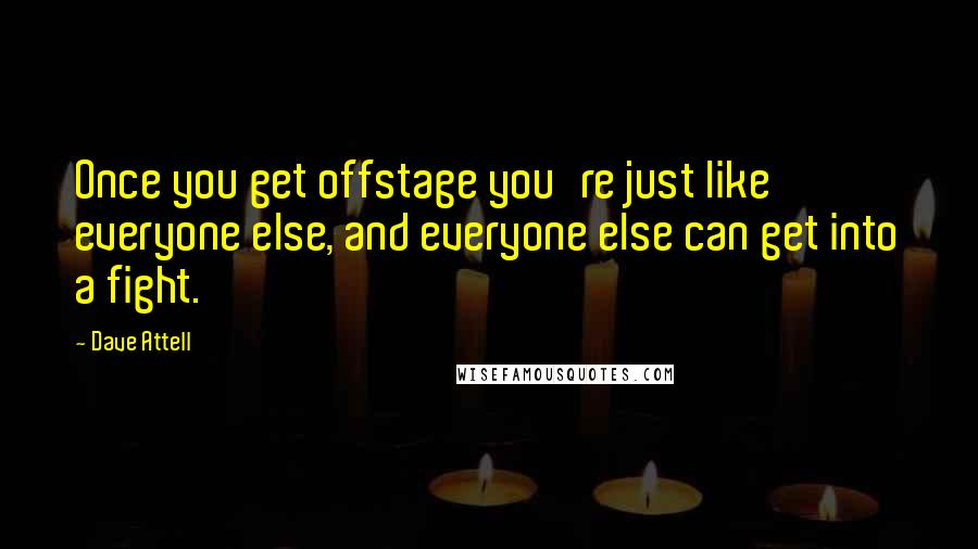 Dave Attell quotes: Once you get offstage you're just like everyone else, and everyone else can get into a fight.