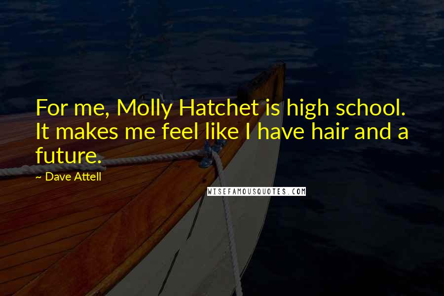 Dave Attell quotes: For me, Molly Hatchet is high school. It makes me feel like I have hair and a future.