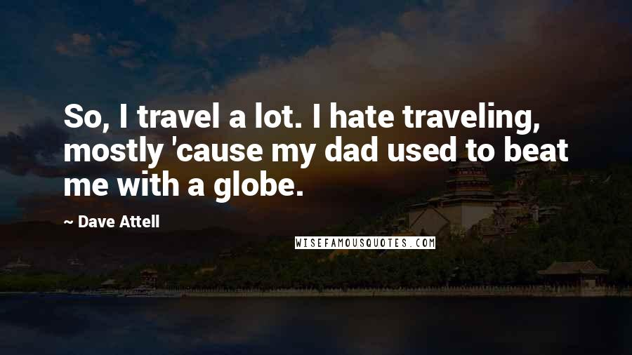 Dave Attell quotes: So, I travel a lot. I hate traveling, mostly 'cause my dad used to beat me with a globe.