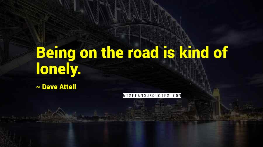 Dave Attell quotes: Being on the road is kind of lonely.