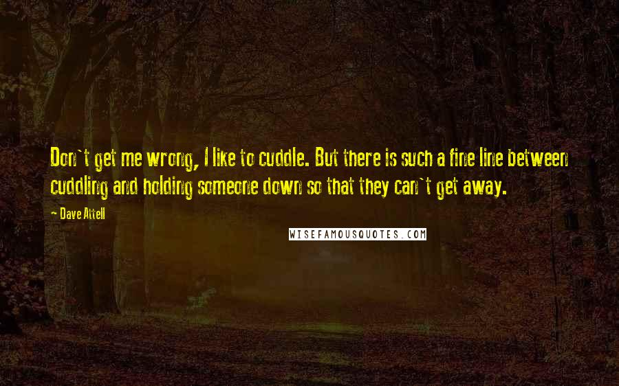 Dave Attell quotes: Don't get me wrong, I like to cuddle. But there is such a fine line between cuddling and holding someone down so that they can't get away.