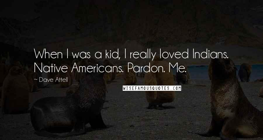 Dave Attell quotes: When I was a kid, I really loved Indians. Native Americans. Pardon. Me.