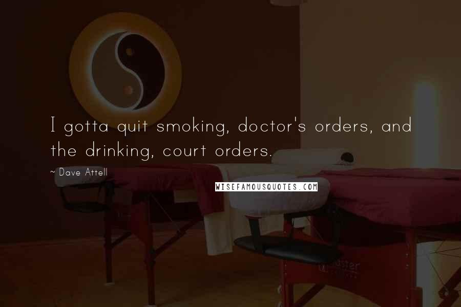 Dave Attell quotes: I gotta quit smoking, doctor's orders, and the drinking, court orders.