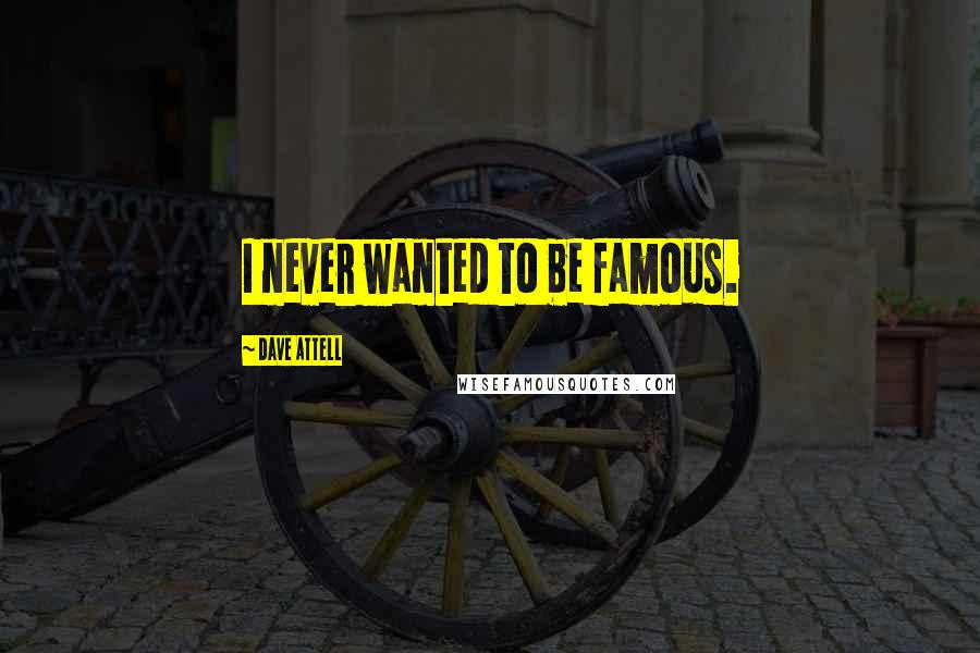 Dave Attell quotes: I never wanted to be famous.