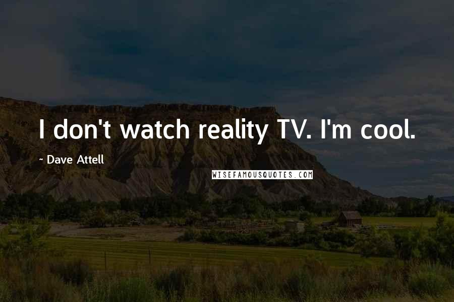 Dave Attell quotes: I don't watch reality TV. I'm cool.
