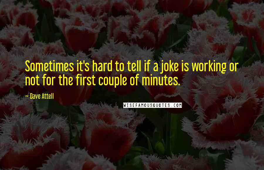 Dave Attell quotes: Sometimes it's hard to tell if a joke is working or not for the first couple of minutes.