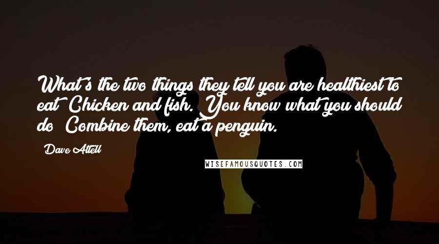 Dave Attell quotes: What's the two things they tell you are healthiest to eat? Chicken and fish. You know what you should do? Combine them, eat a penguin.
