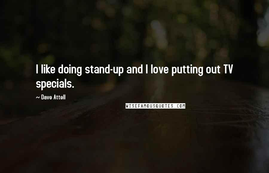 Dave Attell quotes: I like doing stand-up and I love putting out TV specials.
