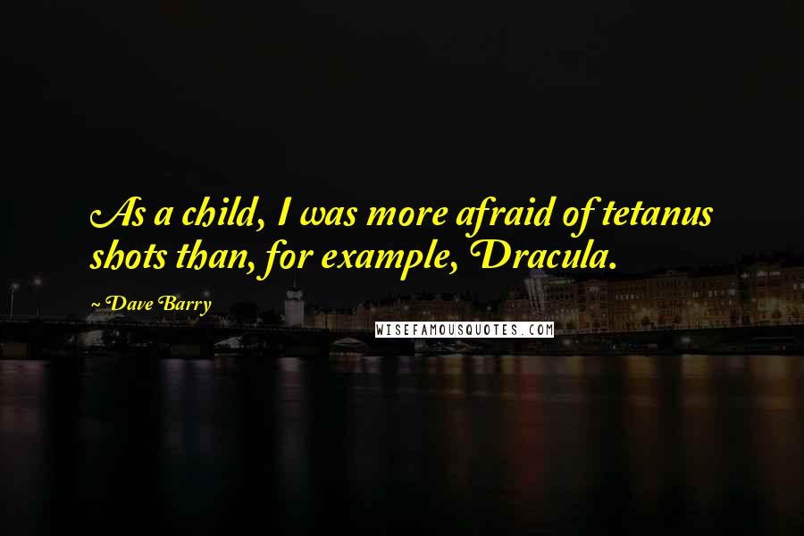 Dave Barry quotes: As a child, I was more afraid of tetanus shots than, for example, Dracula.