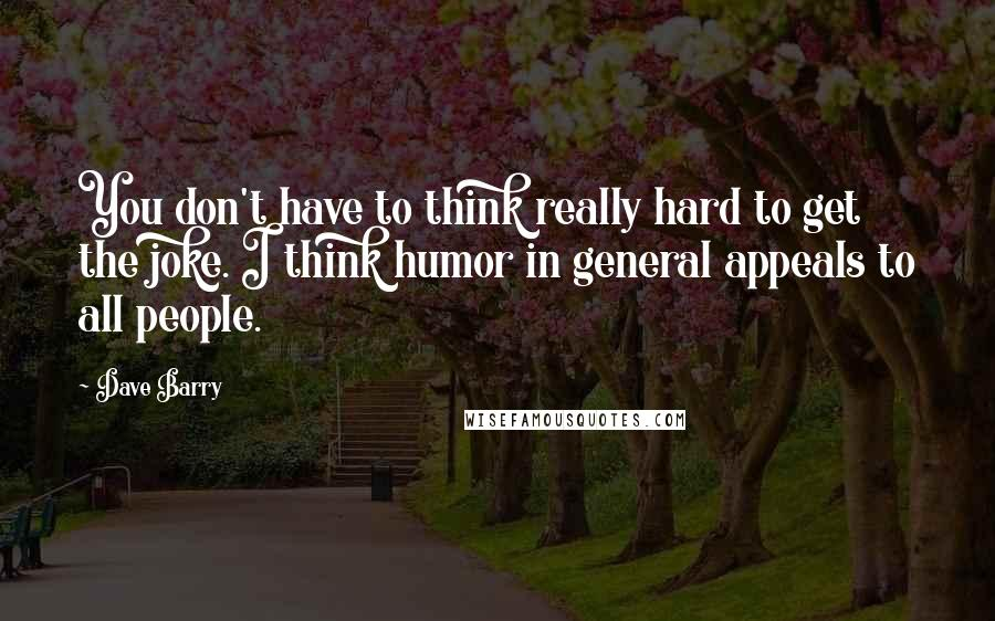 Dave Barry quotes: You don't have to think really hard to get the joke. I think humor in general appeals to all people.