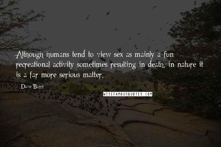 Dave Barry quotes: Although humans tend to view sex as mainly a fun recreational activity sometimes resulting in death, in nature it is a far more serious matter.