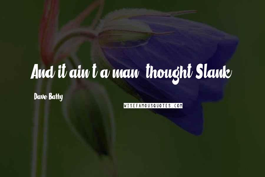 Dave Barry quotes: And it ain't a man, thought Slank.