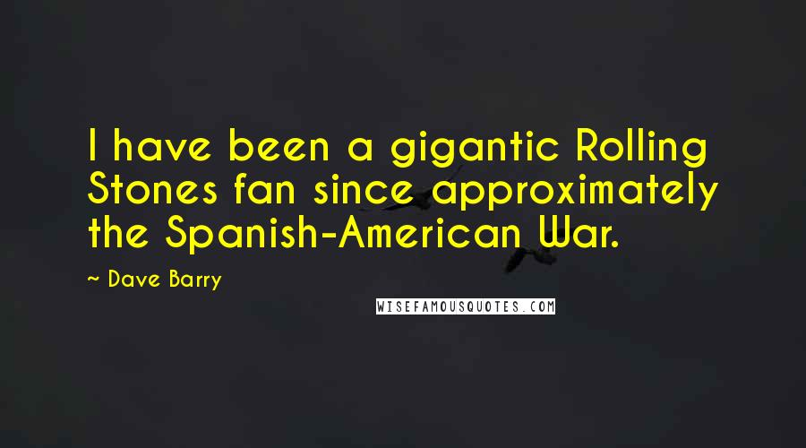 Dave Barry quotes: I have been a gigantic Rolling Stones fan since approximately the Spanish-American War.