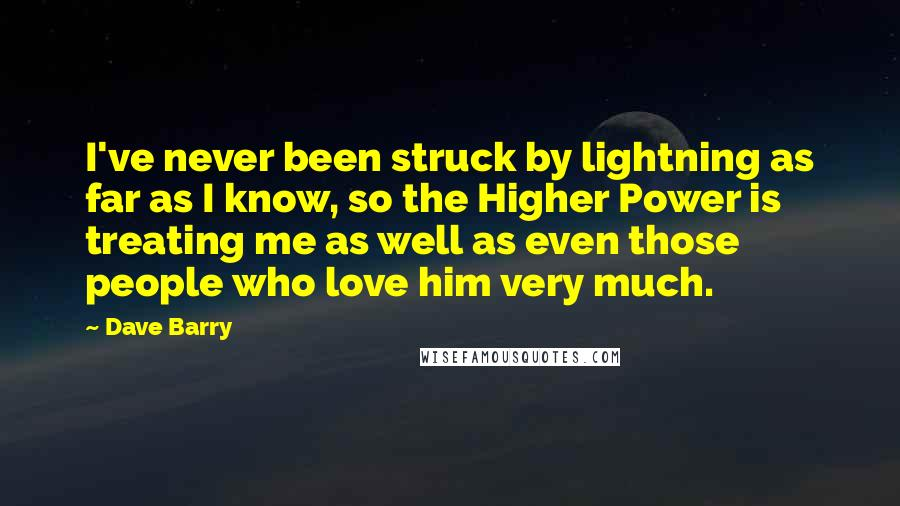 Dave Barry quotes: I've never been struck by lightning as far as I know, so the Higher Power is treating me as well as even those people who love him very much.