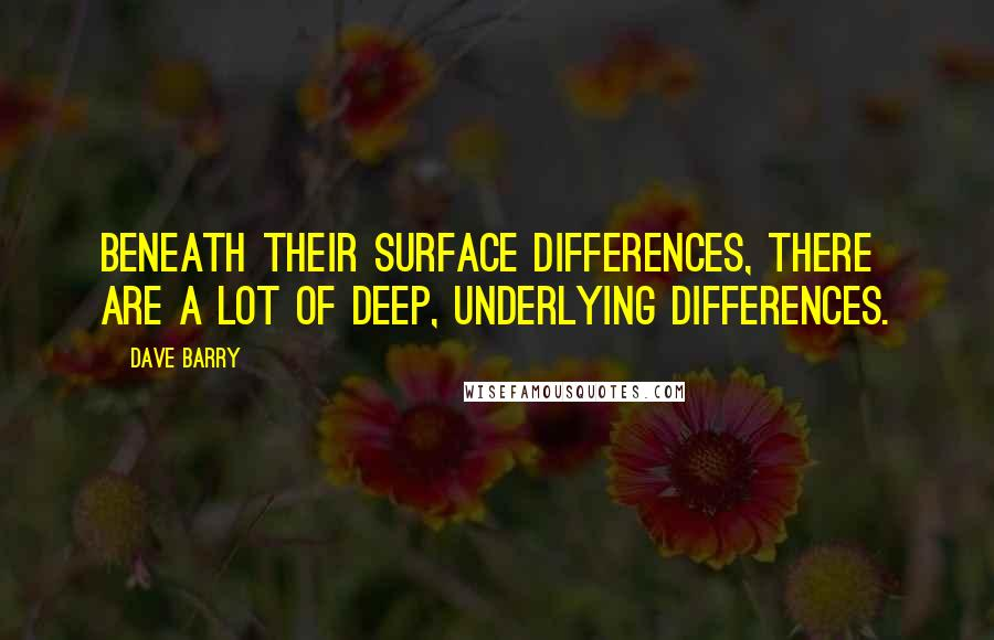 Dave Barry quotes: Beneath their surface differences, there are a lot of deep, underlying differences.
