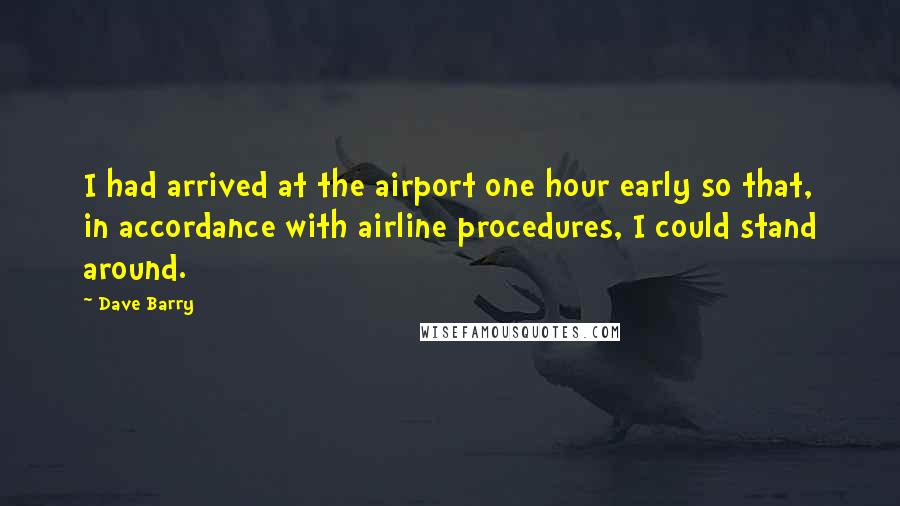 Dave Barry quotes: I had arrived at the airport one hour early so that, in accordance with airline procedures, I could stand around.
