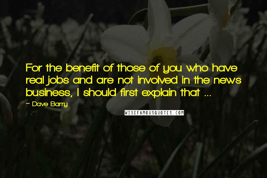Dave Barry quotes: For the benefit of those of you who have real jobs and are not involved in the news business, I should first explain that ...
