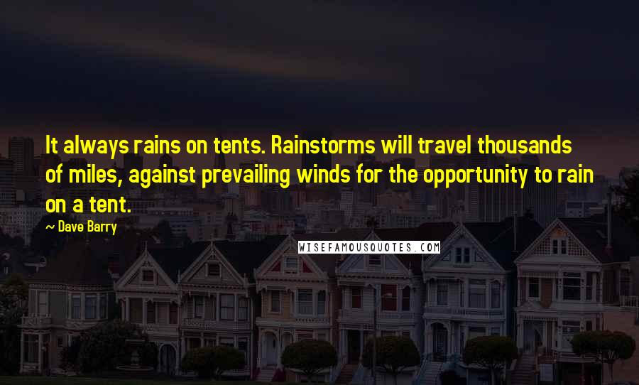 Dave Barry quotes: It always rains on tents. Rainstorms will travel thousands of miles, against prevailing winds for the opportunity to rain on a tent.
