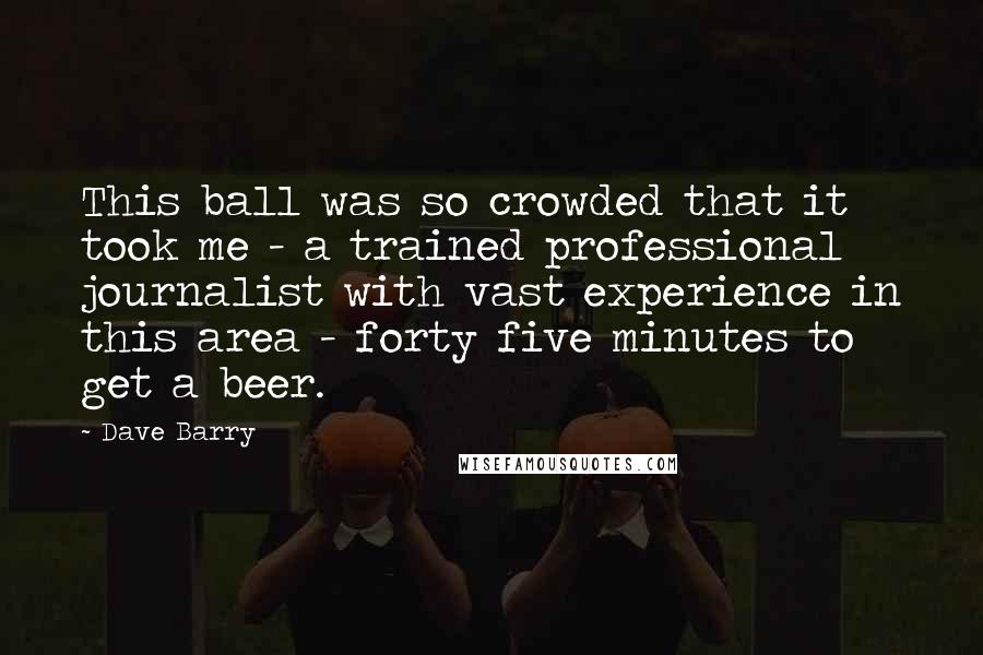 Dave Barry quotes: This ball was so crowded that it took me - a trained professional journalist with vast experience in this area - forty five minutes to get a beer.