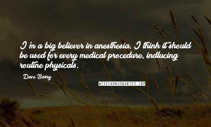 Dave Barry quotes: I'm a big believer in anesthesia. I think it should be used for every medical procedure, indlucing routine physicals.