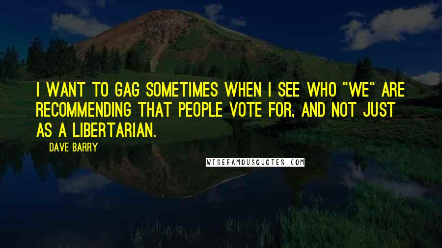 """Dave Barry quotes: I want to gag sometimes when I see who """"we"""" are recommending that people vote for, and not just as a libertarian."""