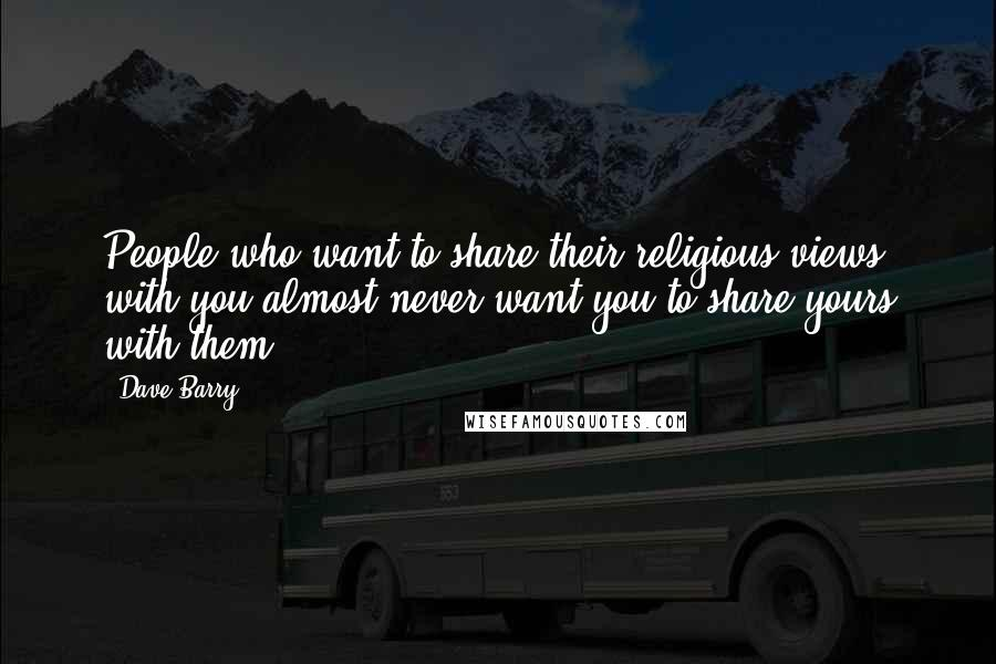 Dave Barry quotes: People who want to share their religious views with you almost never want you to share yours with them.