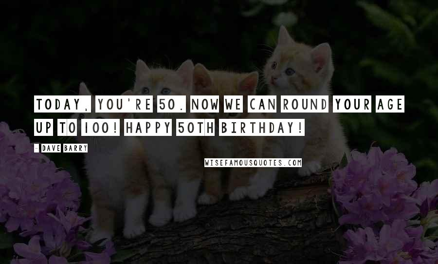 Dave Barry quotes: Today, you're 50. Now we can round your age up to 100! Happy 50th birthday!