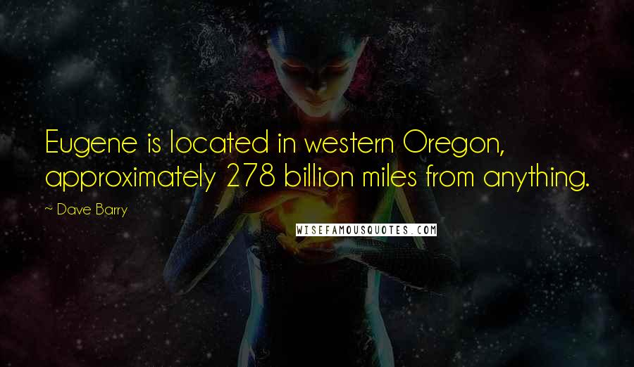 Dave Barry quotes: Eugene is located in western Oregon, approximately 278 billion miles from anything.